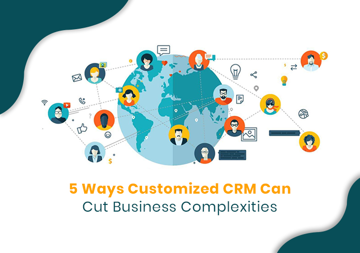 5 Ways Customized CRM Can Cut Business Complexities