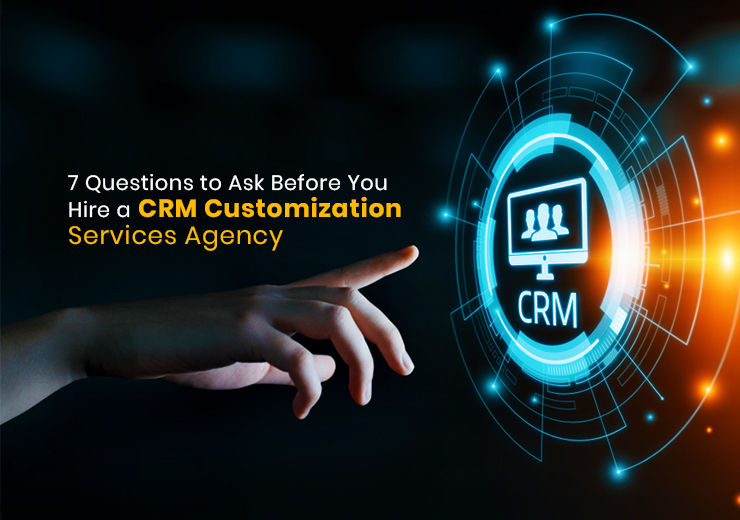 7 Questions to Ask Before You Hire a CRM Customization Services Agency