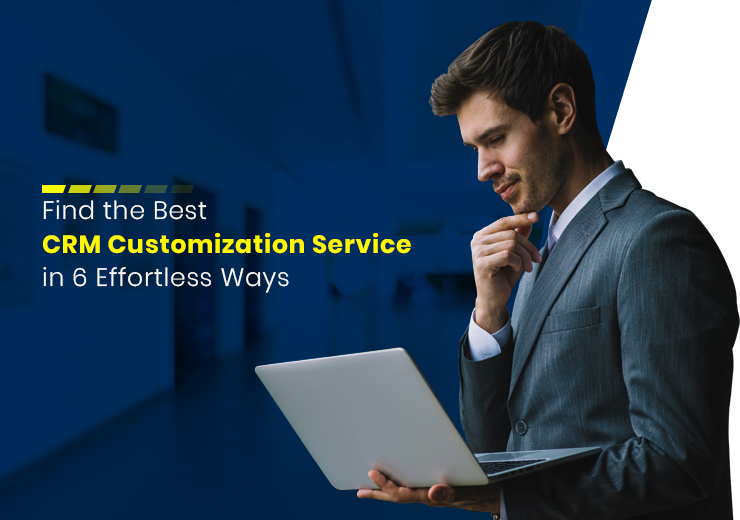 How to Find the Best CRM Customization Service in 6 Effortless Ways